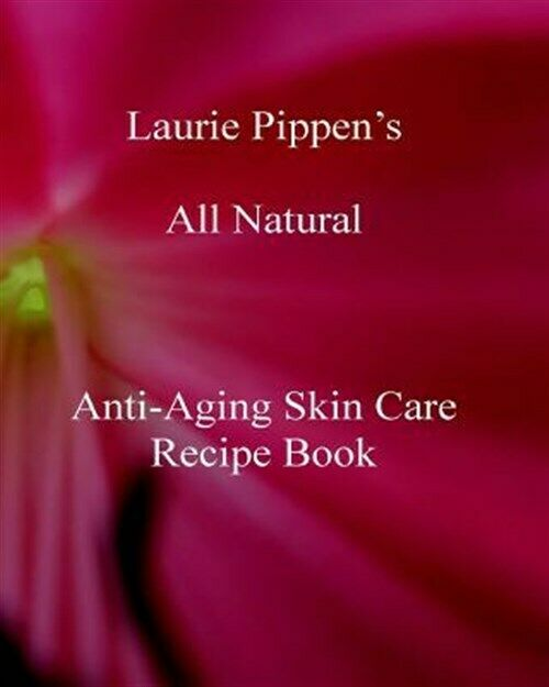 Laurie Pippen S All Natural Anti-Aging Skin Care Recipe Book, Brand New, Free... 1